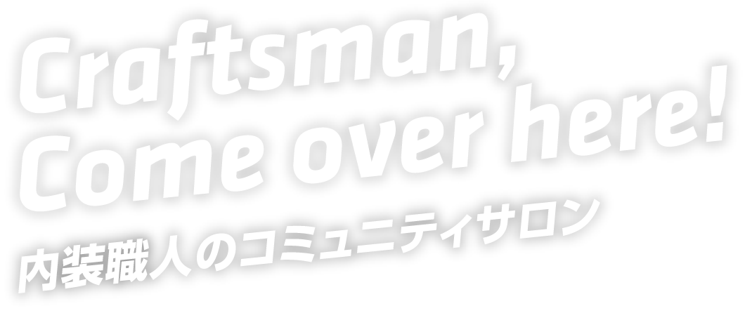 Craftsman,Come over here! 内装職人のコミュニティサロン